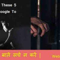 गूगल में 5 बातें भूलकर भी सर्च न करें |